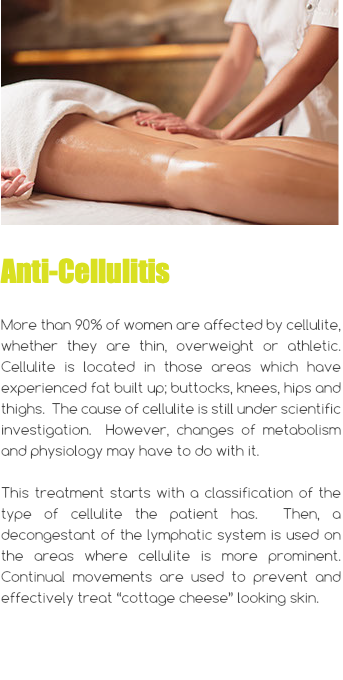 " Anti-Cellulitis More than 90% of women are affected by cellulite, whether they are thin, overweight or athletic. Cellulite is located in those areas which have experienced fat built up; buttocks, knees, hips and thighs. The cause of cellulite is still under scientific investigation. However, changes of metabolism and physiology may have to do with it. This treatment starts with a classification of the type of cellulite the patient has. Then, a decongestant of the lymphatic system is used on the areas where cellulite is more prominent. Continual movements are used to prevent and effectively treat ""cottage cheese"" looking skin."