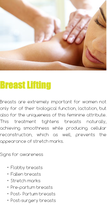  Breast Lifting Breasts are extremely important for women not only for of their biological function, lactation, but also for the uniqueness of this feminine attribute. This treatment tightens breasts naturally, achieving smoothness while producing cellular reconstruction, which as well, prevents the appearance of stretch marks. Signs for awareness Flabby breasts Fallen breasts Stretch marks Pre-partum breasts Post- Partum breasts Post-surgery breasts